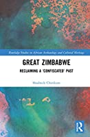 Great Zimbabwe: Reclaiming a 'Confiscated' Past (Routledge Studies in African Archaeology and Cultural Heritage)