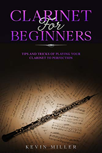 Clarinet for Beginners: Tips and Tricks of Playing your Clarinet to Perfection