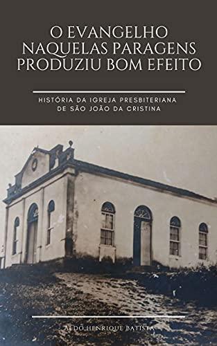 O Evangelho naquelas paragens produziu bom efeito.: História da Igreja Presbiteriana de São João da Cristina