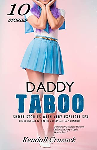 Daddy Taboo Short Stories with Very Explicit Sex: Big Rough Alpha, Erotic Adults Age-Gap Romance- 10 Stories (Forbidden Younger Women Older Men Sexy Virgin House Brat)