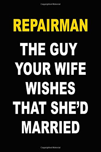 Repairman - The Guy Your Wife Wishes That She'd Married: Funny Notebook for Men