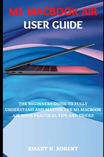 M1 MACBOOK AIR USER GUIDE: The Complete Illustrated, Practical Manual With Tips And Tricks For Beginners And Seniors To Effectively Maximize The New MacBook Air(2020) And macOS Like A Pro