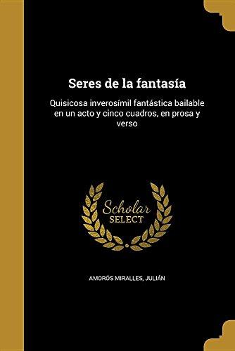 Seres de la fantasía: Quisicosa inverosímil fantástica bailable en un acto y cinco cuadros, en prosa y verso