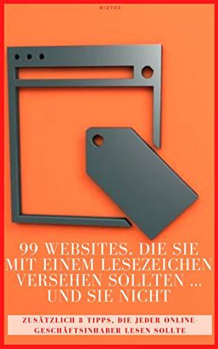 99 Websites, die Sie mit einem Lesezeichen versehen sollten ... und Sie nicht: Zusätzlich 8 Tipps, die jeder Online-Geschäftsinhaber lesen sollte