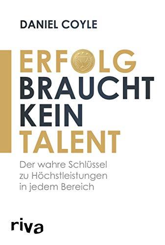 Erfolg braucht kein Talent: Der Schlüssel zu Höchstleistungen in jedem Bereich: Der wahre Schlüssel zu Höchstleistungen in jedem Bereich