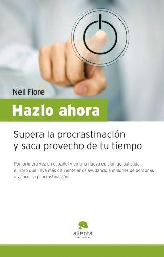 Hazlo ahora: Supera la procrastinación y saca provecho de tu tiempo (Narrativa Empresarial)
