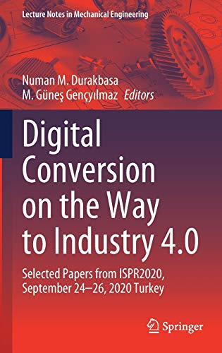 Digital Conversion on the Way to Industry 4.0: Selected Papers from ISPR2020, September 24-26, 2020 Online - Turkey (Lecture Notes in Mechanical Engineering)