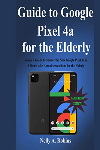 Guide to Google Pixel 4a for the Elderly: Senior's Guide to Master the New Google Pixel 4a in 3 Hours with Actual screenshots for the Elderly