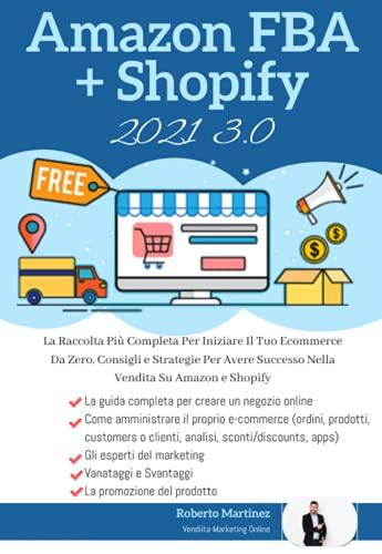 Shopify 3.0 + Amazon Fba 3.0; La Raccolta Più Completa Per Iniziare Il Tuo Ecommerce Da Zero, Consigli e Strategie Per Avere Successo Nella Vendita Su Amazon e Shopify