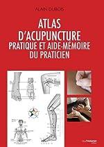 Atlas d'acupuncture pratique et aide-mémoire du praticien d'Alain Dubois