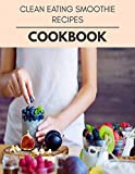 Clean Eating Smoothie Recipes Cookbook: Live Long With Healthy Food, For Loose weight Change Your Meal Plan Today