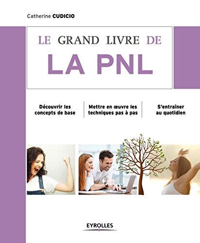 Le grand livre de la PNL: Découvrir les concepts de base - Mettre en oeuvre les techniques pas à pas - S'entraîner au quotidien (Le grand livre de...)