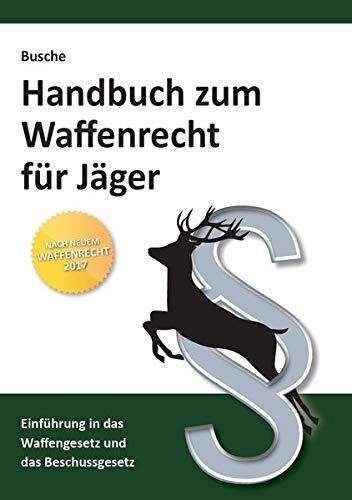 Handbuch zum Waffenrecht für Jäger: Einführung in das Waffengesetz und das Beschussgesetz (Praxiswissen zum Waffenrecht)