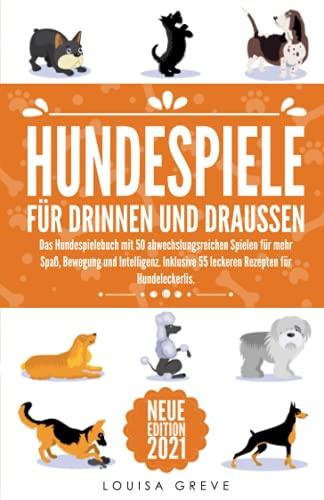 HUNDESPIELE FÜR DRINNEN UND DRAUSSEN: Das Hundespielebuch mit 50 abwechslungsreichen Spielen für mehr Spaß, Bewegung und Intelligenz. Inklusive 55 leckeren Rezepten für Hundeleckerlis.