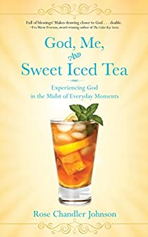 God, Me, and Sweet Iced Tea: Experiencing God in the Midst of Everyday Moments by [Rose Chandler Johnson]