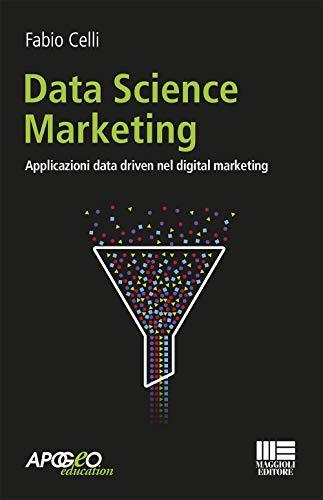 Data science marketing. Applicazioni data driven nel digital marketing