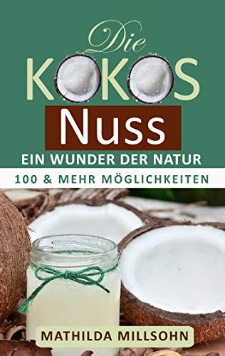 Die Kokosnuss - ein Wunder der Natur: Kokosöl, Kokosmehl, Kokosblütenzucker - 100 und mehr Möglichkeiten