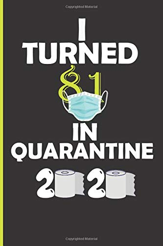 I TURNED 81 IN QUARANTINE 2020: Happy Quarantined Birthday 2020 Notebook Gifts for Women and Men