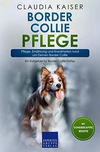 Border Collie Pflege: Pflege, Ernährung und Krankheiten rund um Deinen Border Collie (Border Collie Band 3)