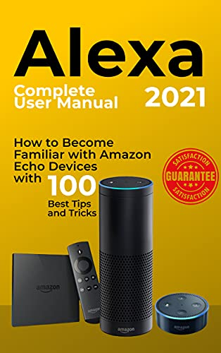 Alexa: 2021 Complete User Manual. How to Become Familiar with Amazon Echo Devices with 100 Best Tips and Tricks (English Edition)