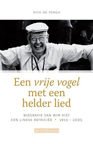 Een vrije vogel met een helder lied: biografie van Wim Kist, een linkse patriciër, 1915-2005