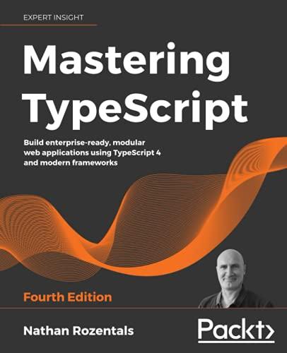 Mastering TypeScript: Build enterprise-ready, modular web applications using TypeScript 4 and modern frameworks, 4th Edition