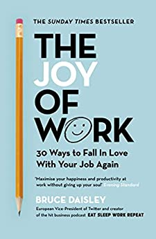 The Joy of Work: The No.1 Sunday Times Business Bestseller – 30 Ways to Fix Your Work Culture and Fall in Love with Your Job Again by [Bruce Daisley]