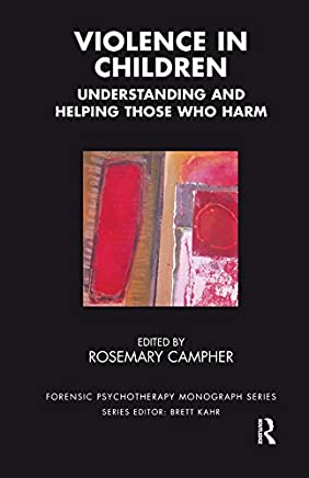 Violence in Children: Understanding and Helping Those Who Harm (The Forensic Psychotherapy Monograph Series)