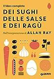 Il libro completo dei sughi, delle salse e dei ragù: Nell'interpretazione di Allan Bay...