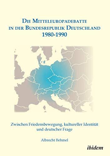 Die Mitteleuropadebatte in der Bundesrepublik Deutschland 1980-1990: Zwischen Friedensbewegung, Kultureller Identität Und Deutscher Frage