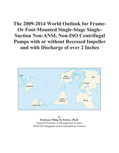 The 2009-2014 World Outlook for Frame-Or Foot-Mounted Single-Stage Single-Suction Non-ANSI, Non-ISO Centrifugal Pumps with or without Recessed Impeller and with Discharge of over 2 Inches