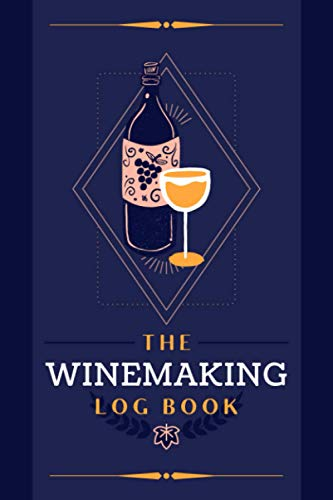The Winemaking Log Book: A Journal to Document Wine Recipes, Procedures, Process Details & Notes | Organizer Tracker Notebook for Wine Makers, Producers, Vintners & Homebrewers