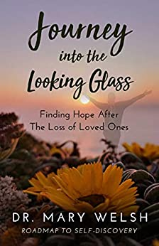 Journey into the Looking Glass: Finding Hope after the Loss of Loved Ones by [Dr. Mary Welsh, Marvin Wilmes, Debra Hayes]