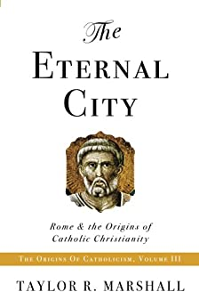 The Eternal City: Rome & the Origins of Catholic Christianity by [Taylor Marshall]