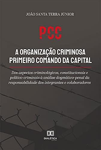 PCC a organização criminosa primeiro comando da capital: dos aspectos criminológicos, constitucionais e político-criminais à análise dogmático-penal da ... dos integrantes e colaboradores