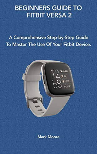 BEGINNERS GUIDE TO FITBIT VERSA 2: A Comprehensive Step-by-Step Guide To Master The Use Of Your Fitbit Device (Smart Guide Series Book 1)