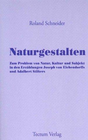 Naturgestalten. Zum Problem von Natur, Kultur und Subjekt in den Erzählungen Joseph von Eichendorffs und Adalbert Stifters