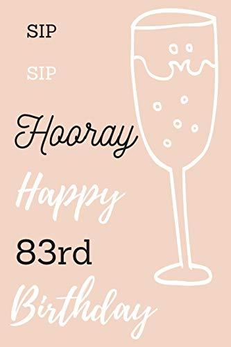 Sip Sip Hooray Happy 83rd Birthday: 83rd Birthday Gift / Journal / Notebook / Diary / Unique Greeting & Birthday Card Alternative