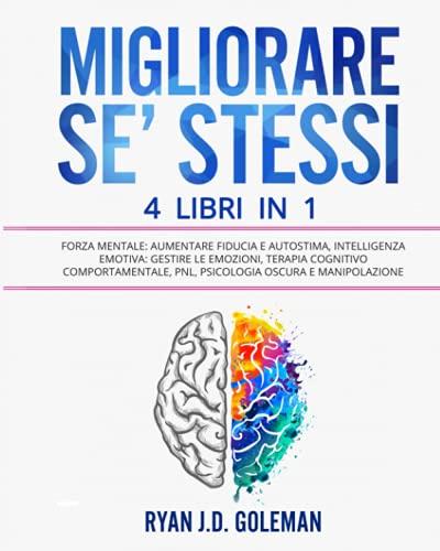 MIGLIORARE SE' STESSI: 4 Libri in 1: Forza Mentale: Aumentare Fiducia e Autostima, Intelligenza Emotiva: Gestire le Emozioni, Terapia Cognitivo Comportamentale, PNL, Psicologia Oscura e Manipolazione