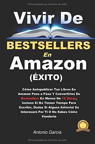 Vivir de Bestsellers en Amazon: Cómo Lanzar Tus Libros En Amazon Para Ser Bestsellers En Menos De 72 Horas, Incluso Si No Tienes Tiempo Para Escribir, Dudas Si Gustarás O No Sabes Cómo Venderte