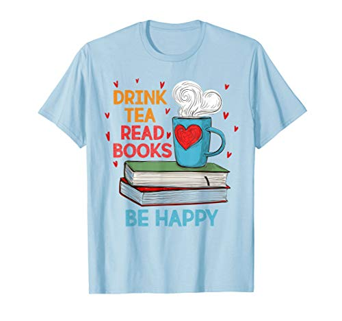 Drink Tea Read Books Be Happy I Love Reading Bookworm Shirt