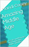 Amazing Middle Age: Lessons and Memories of Growing Older, Bolder and Wiser