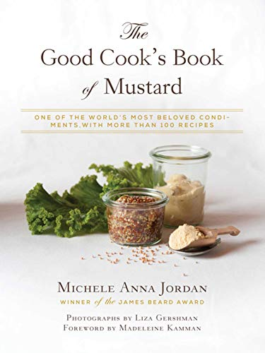 The Good Cook's Book of Mustard: One of the World's Most Beloved Condiments, with More Than 100 Recipes