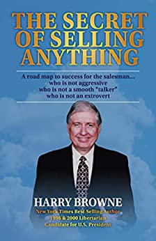"""The Secret of Selling Anything: A road map to success for the salesman… who is not aggressive, who is not a """"smooth talker,"""" and who is not an extrovert by [Harry Browne]"""
