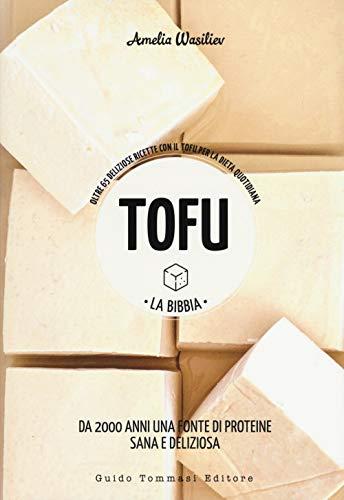 Tofu. La bibbia. Oltre 65 deliziose ricette con il tofu per la dieta quotidiana