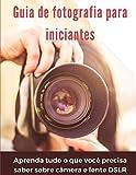 Guia de fotografia para iniciantes: aprenda tudo o que você precisa saber sobre câmera e lente DSLR