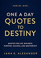 One a Day Quotes to Destiny: Quotes for Life, Business, Purpose, Success, and Mentorship