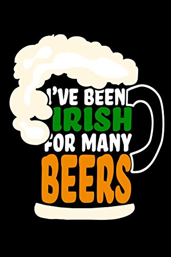 I've Been Irish For Many Beers: St. Patricks Day / Paddy's day's Lucky Blank Line Journal or Notebook To Write In - A Great Gift/Presents idea for ... the shamrock green and the luck of the Irish.