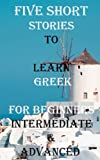 Five Short Stories To Learn Greek For Beginners, Intermediate, & Advanced: Immerse yourself into a world of five professionally written and translated ... (Learn A Foreign Language In Under A Year)
