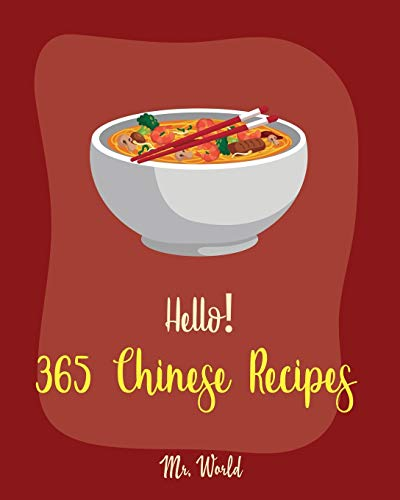Hello! 365 Chinese Recipes: Best Chinese Cookbook Ever For Beginners [Chinese Dumpling Cookbook, Chinese Vegetable Cookbook, Chinese Noodles Cookbook, Chinese Wok Cookbook, Chinese Soup] [Book 1]
